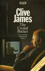 The Crystal Bucket: Television Criticism from the Observer, 1976-79 - Clive James