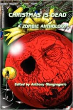 Christmas Is Dead: A Zombie Anthology - Anthony Giangregorio, Scott M. Baker, Rick Moore, Val Muller, Peter Naggi, Rob Rosen, Paul C. Snider, Marc Wiggins, David Bernstein, Jack Burton, Kevin Cockle, Tom Hamilton, Kelly M. Hudson, Sean Grigsby, Lance Looper, Keith Luethke
