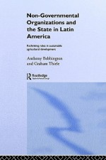 Non-Governmental Organizations and the State in Latin America - Anthony J. Bebbington, Graham Thiele