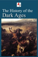 The History of the Dark Ages (Illustrated) - Edward Gibbon, Edward Shepherd Creasy, Washington Irving, Simon Ockley, Charles Knight, François Guizot