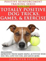 Totally Positive Dog Tricks, Games, & Exercise (Positive Reinforcement Dog Training Series: Book 3) - Jennifer Scott