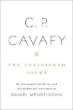 The Unfinished Poems - C.P. Cavafy, Daniel Mendelsohn