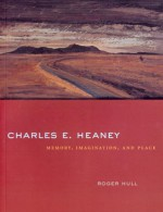 Charles E. Heaney: Memory, Imagination, and Place - Roger Hull