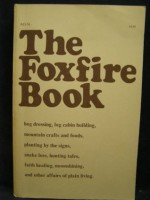 The Foxfire Book: Hog Dressing; Log Cabin Building; Mountain Crafts and Foods; Planting by the Signs; Snake Lore, Hunting Tales, Faith H - Eliot Wigginton