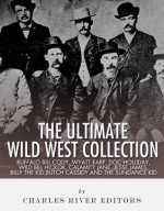 The Ultimate Wild West Collection: Buffalo Bill Cody, Wyatt Earp, Doc Holliday, Wild Bill Hickok, Calamity Jane, Jesse James, Billy the Kid, Butch Cassidy and the Sundance Kid - Charles River Editors
