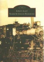 Iowa's Last Narrow-Gauge Railroad - John Tigges, James Shaffer