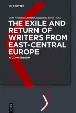 The Exile and Return of Writers from East-Central Europe: A Compendium - John Neubauer, Borb La Zsuzsanna T. R. K.