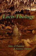 Locothology: Tales of Fantasy & Science Fiction - Loconeal Publishing, Sarah Drew, Tracy Chowdhury, Benjamin Abbott, Karl Beecher, Catherine Callaghan, Joshua Young, Sara Camarata, Robert Russell, James Barnes, Terry Ervin 2nd