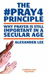 The Muamba Principle: Why Prayer Is Still Important in a Secular Age. by Alexander Lee - Alexander Lee