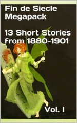 Fin De Siècle Megapack Vol. 1 (Illustrated. 13 Chilling Short Stories from 1880-1901) (Rare Classics) - Oscar Wilde, Frank Stockton, Kate Chopin, Henry James, Kenneth Grahame, Henry Harland, Evelyn Sharp, Marion Hepworth Dixon, Victoria Cross, Meni Muriel Dowie