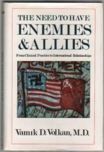 The Need to Have Enemies and Allies: From Clinical Practice to International Relationships (Masterworks) - Vamık D. Volkan, Volkan, Vamik D. Volkan, Vamik D.