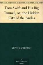 Tom Swift and His Big Tunnel, or, the Hidden City of the Andes - Victor Appleton