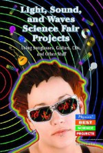 Light, Sound, and Waves Science Fair Projects Using Sunglasses, Guitars, CDs, and Other Stuff - Robert Gardner