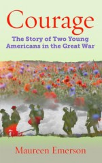 COURAGE. The Story of Two Young Americans in the Great War - Maureen Emerson