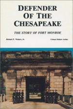 Defender of the Chesapeake: The Story of Fort Monroe - Richard P. Weinert Jr., Robert Arthur