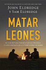 Matar Leones: El Valor Para Enfrentar Las Pruebas y Convertirte En Un Verdadero Hombre - John Eldredge