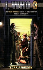 I, Who 3: The Unauthorized Guide to Doctor Who Novels and Audios - Lars Pearson