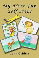My First Fun Golf Steps (My First Travel Books Series) - Anna Othitis, John Othitis