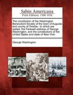 The Constitution of the Washington Benevolent Society of the Town of Augusta and County of Oneida: To Which Are Added, the Farewell Address of George Washington, and the Constitutions of the United States and State of New-York. - George Washington