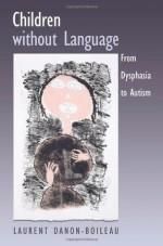 Children without Language: From Dysphasia to Autism - Laurent Danon-Boileau, James Grieve