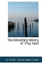The Astonishing History of Troy Town - Arthur Quiller-Couch