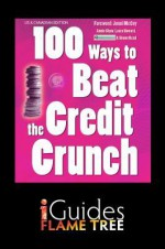 100 Ways to Beat the Credit Crunch: Us Edition - Annie Shaw, Laura Howard, Flame Tree iGuides, Jonni McCoy