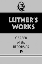 Luther's Works vol. 34, Career of the Reformer IV (Luther's Works, vol. 34) - Martin Luther, Helmut T. Lehmann, Lewis William Spitz