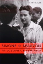 Simone de Beauvoir, Philosophy, and Feminism - Nancy Bauer