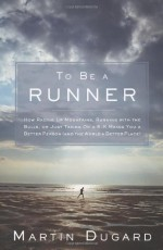 To Be a Runner: How Racing Up Mountains, Running with the Bulls, or Just Taking On a 5-K Makes You a Better Person (and the World a Better Place) - Martin Dugard