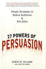 27 Powers of Persuasion: Simple Strategies to Seduce Audiences & Win Allies - Chris St. Hilaire, Lynette Padwa