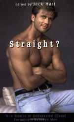 Straight?: True Stories of Unlikely Sexual Encounters Between Men - Jack Hart