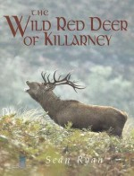 The Wild Red Deer of Killarney: A Personal Experience and Photographic Record of the Yearly and Life Cycles of the Native Irish Red Deer of County Ker - Sean Ryan