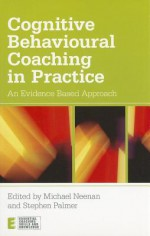 Cognitive Behavioural Coaching in Practice: An Evidence Based Approach - Michael Neenan, Stephen Palmer