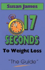 The Guide: 17 Seconds to Weight Loss - Susan James