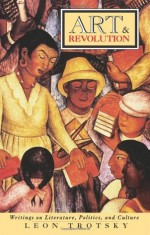 Art and Revolution: Writings on Literature, Politics & Culture - Leon Trotsky, Paul N. Siegel