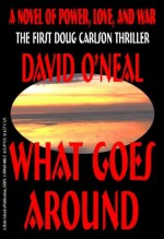 What Goes Around: a novel of power, love, and war (The Doug Carlson Thriller Series) - David O'Neal