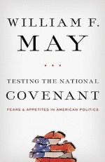 Testing the National Covenant: Fears and Appetites in American Politics - William F. May