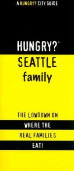 Hungry? Seattle Family: The Lowdown on Where the Real People Eat! - Jennifer Chang