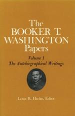 Booker T. Washington Papers 1: The Autobiographical Writings - Booker T. Washington, John W. Blassingame, John R Blassingame, Louis R Harlan