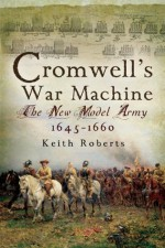 Cromwell's War Machine: The New Model Army 1645 - 1660 - Keith Roberts