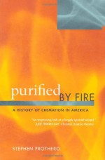Purified by Fire: A History of Cremation in America - Stephen R. Prothero