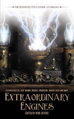 Extraordinary Engines: The Definitive Steampunk Anthology - Nick Gevers, James Lovegrove, Keith Brooke, Adam Roberts, Jeff VanderMeer, Marly Youmans, Kage Baker, Margo Lanagan, Jeffrey Ford, Jay Lake, Ian R. MacLeod, James K. Morrow, Robert Reed