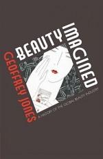 Beauty Imagined: A History of the Global Beauty Industry - Geoffrey Jones