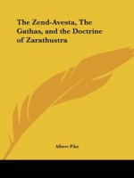The Zend-Avesta, The Gathas, and the Doctrine of Zarathustra - Albert Pike