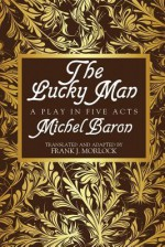 The Lucky Man: A Play in Five Acts - Michel Baron, Frank J. Morlock