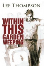 Within This Garden Weeping - Lee Thompson