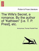 "The Wife's Secret, a Romance. by the Author of ""Kathleen"" [I.E. T. P. Prest], Etc. - Anonymous Anonymous, Thomas Peckett Prest"