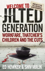 Welcome to the Jilted Generation: Young Britain in 2013 - Ed Howker, Shiv Malik