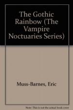 The Gothic Rainbow: Beginning Volume of the Vampire Noctuaries - Eric Muss-Barnes