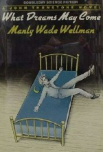 What Dreams May Come - Manly Wade Wellman